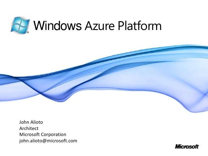 Windows Azure Platform<br />John Alioto<br />Architect<br />Microsoft Corporation<br />john.alioto@microsoft.com<br />
