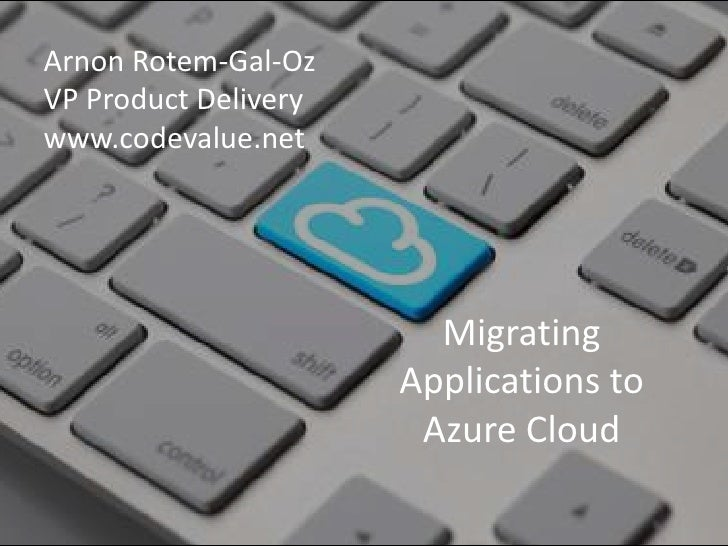 ArnonRotem-Gal-Oz<br />VP Product Delivery<br />www.codevalue.net<br />Migrating Applications to Azure Cloud<br />