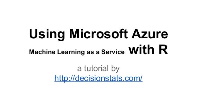 Using Microsoft Azure Machine Learning as a Service with R a tutorial by http://decisionstats.com/