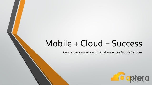 Mobile + Cloud = SuccessConnect everywhere withWindows Azure Mobile Services