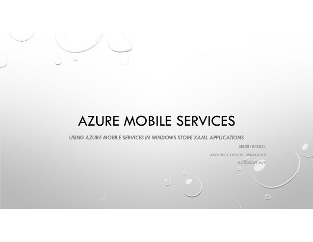 AZURE MOBILE SERVICES USING AZURE MOBILE SERVICES IN WINDOWS STORE XAML APPLICATIONS SERGEY BARSKIY ARCHITECT, TYLER TECHN...