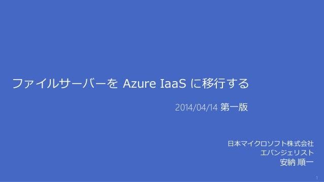 ファイルサーバーを Azure IaaS に移行する 日本マイクロソフト株式会社 エバンジェリスト 安納 順一 2014/04/14 第一版