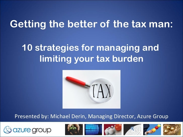 Getting the better of the tax man:    10 strategies for managing and        limiting your tax burden Presented by: Michael...