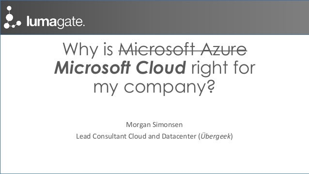 Why is Microsoft Azure Microsoft Cloud right for my company? Morgan Simonsen Lead Consultant Cloud and Datacenter (Übergee...