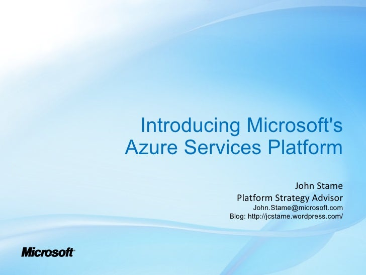 Introducing Microsoft's Azure Services Platform John Stame Platform Strategy Advisor [email_address] Blog: http://jcstame....