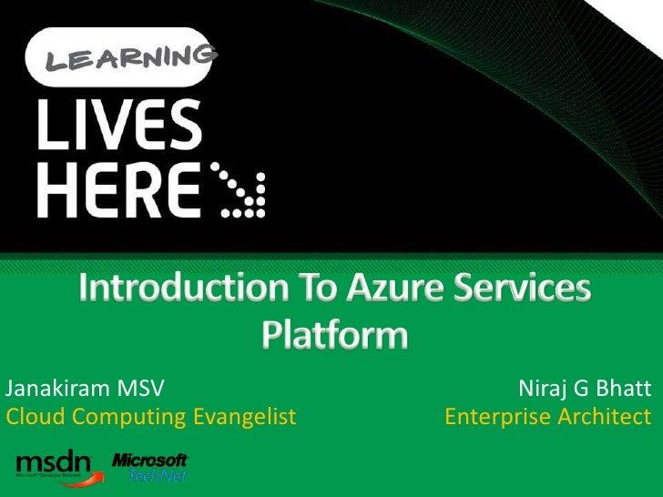 Introduction To Azure Services Platform<br />Janakiram MSV<br />Cloud Computing Evangelist<br />Niraj G Bhatt<br />Enterpr...