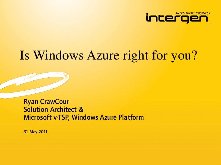 Is Windows Azure right for you?Ryan CrawCourSolution Architect &Microsoft v-TSP, Windows Azure Platform31 May 2011