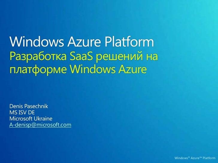 Windows Azure Platform Разработка SaaS решений на платформе Windows Azure<br />Denis Pasechnik<br />MS ISV DE<br />Microso...