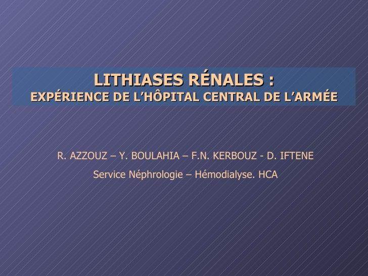 LITHIASES RÉNALES : EXPÉRIENCE DE L'HÔPITAL CENTRAL DE L'ARMÉE R. AZZOUZ – Y. BOULAHIA – F.N. KERBOUZ - D. IFTENE Service ...
