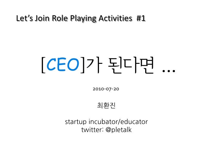 Let's Join Role Playing Activities #1           [CEO]가 된다면 ...                      2010-07-20                         최환진...