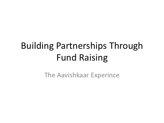 Building Partnerships Through         Fund Raising     The Aavishkaar Experince