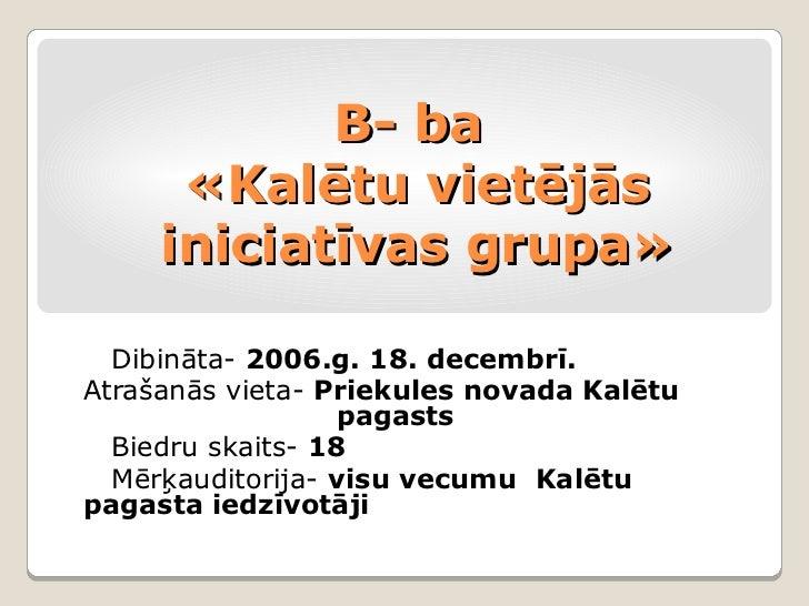 B- ba      «Kalētu vietējās     iniciatīvas grupa»  Dibināta- 2006.g. 18. decembrī.Atrašanās vieta- Priekules novada Kalēt...