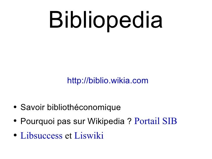 Bibliopedia <ul><li>http://biblio.wikia.com </li></ul><ul><li>Savoir bibliothéconomique </li></ul><ul><li>Pourquoi pas sur...
