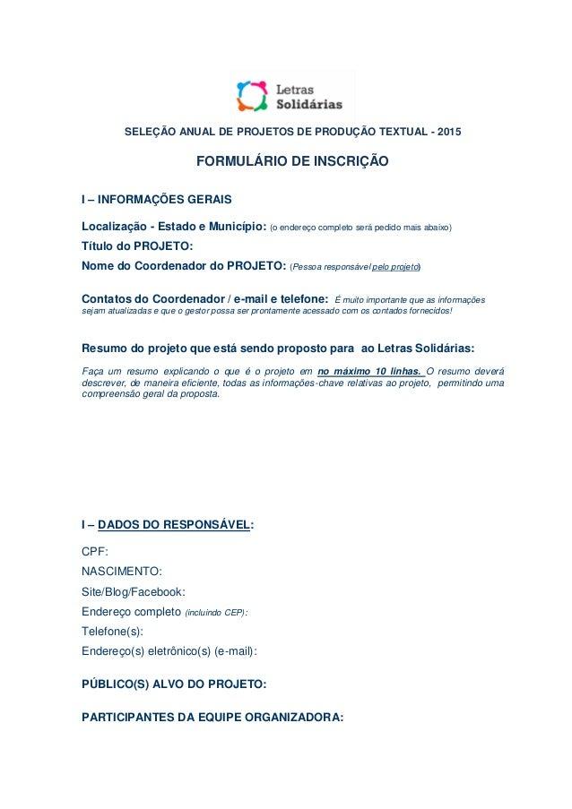 SELEÇÃO ANUAL DE PROJETOS DE PRODUÇÃO TEXTUAL - 2015 FORMULÁRIO DE INSCRIÇÃO I – INFORMAÇÕES GERAIS Localização - Estado e...