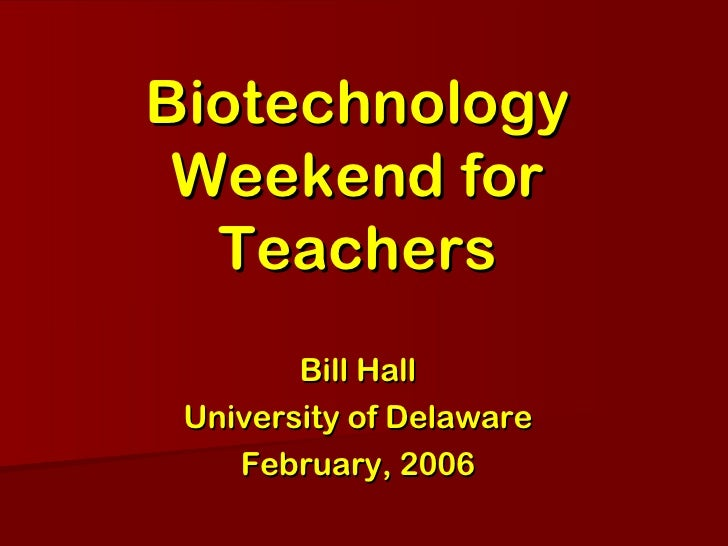 Biotechnology Weekend for Teachers Bill Hall University of Delaware February, 2006