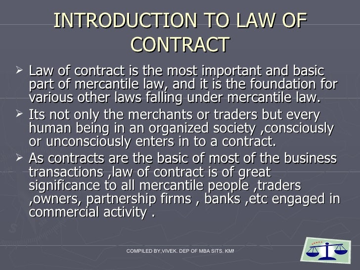 INTRODUCTION TO LAW OF CONTRACT <ul><li>Law of contract is the most important and basic part of mercantile law, and it is ...