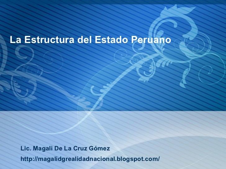 La Estructura del Estado Peruano  Lic. Magali De La Cruz Gómez  http://magalidgrealidadnacional.blogspot.com/