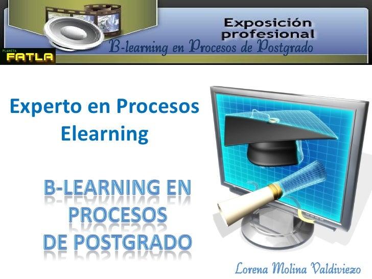 B-learning en Procesos de PostgradoExperto en Procesos     Elearning                              Lorena Molina Valdiviezo