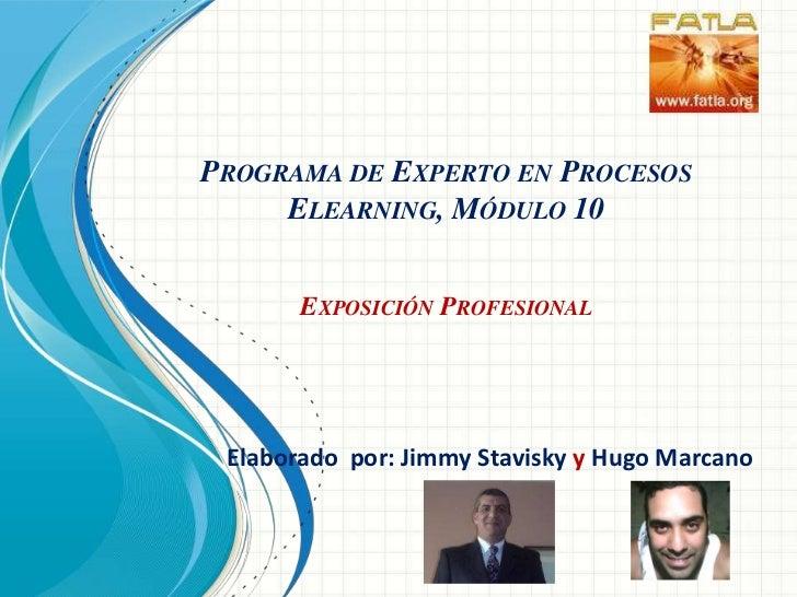 Programa de Experto en Procesos Elearning, Módulo 10Exposición Profesional<br />Elaborado  por: Jimmy Staviskyy Hugo Marca...