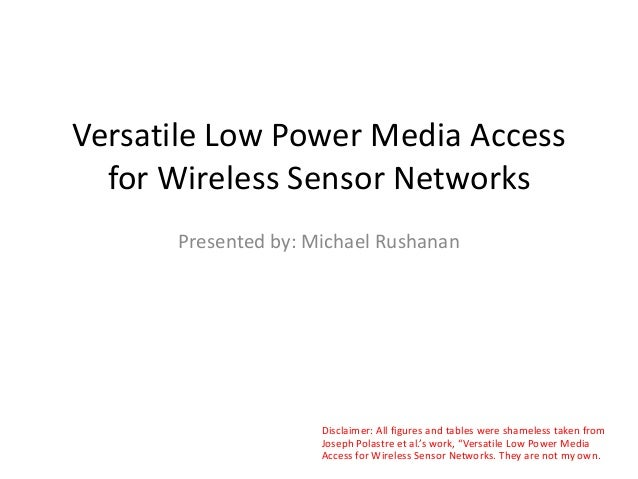 Versatile Low Power Media Access for Wireless Sensor Networks Presented by: Michael Rushanan Disclaimer: All figures and t...