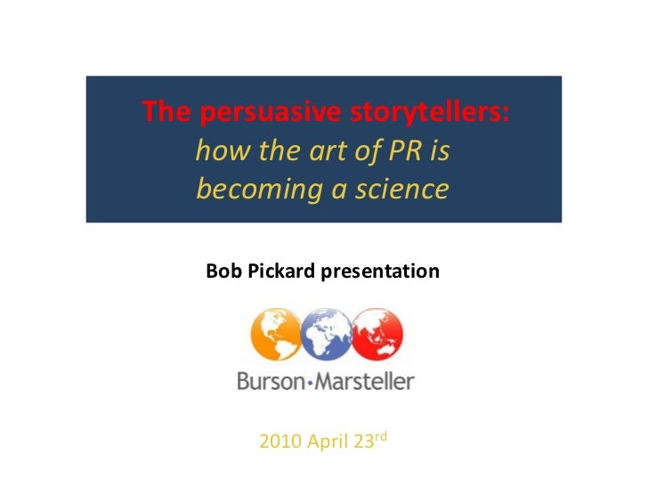 The persuasive storytellers:  how the art of PR is becoming a science<br />Bob Pickard presentation<br />2010 May 20th<br />