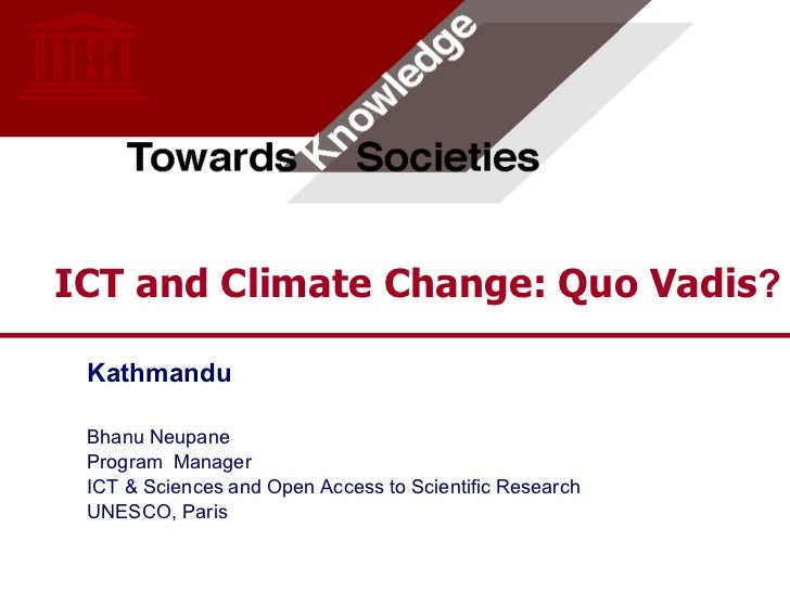 ICT and Climate Change: Quo Vadis? Kathmandu Bhanu Neupane Program Manager ICT & Sciences and Open Access to Scientific Re...
