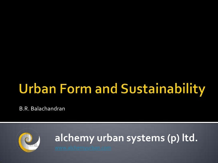 Urban Form & Sustainability- B.R. Balachandran, Managing Director, Alchemy Urban Systems