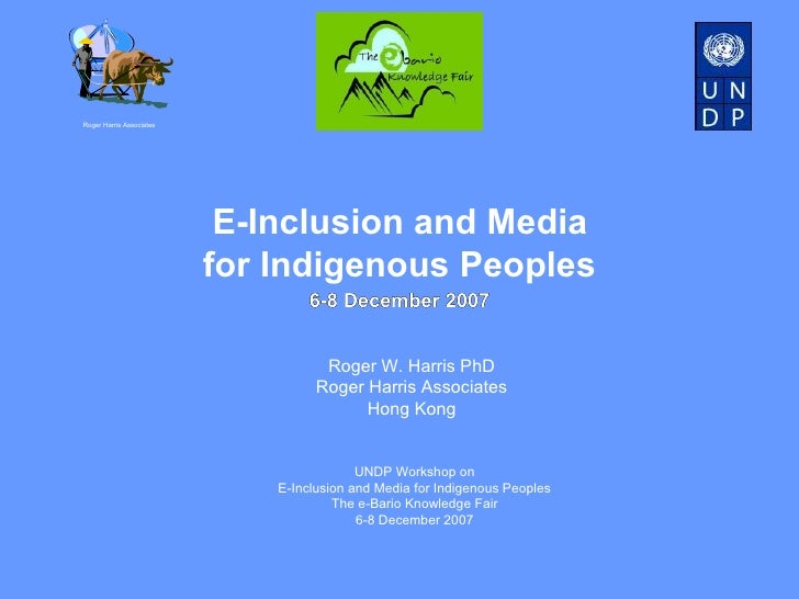 E-Inclusion and Media  for Indigenous Peoples Roger Harris Associates Roger W. Harris PhD Roger Harris Associates Hong Kon...