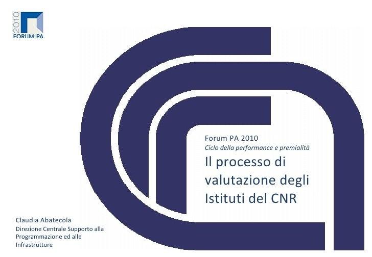 Forum PA 2010 Ciclo della performance e premialità Il processo di valutazione degli Istituti del CNR Claudia Abatecola Dir...