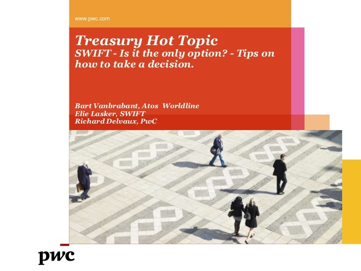 Treasury Hot TopicSWIFT - Is it the only option? - Tips on how to take a decision.<br />www.pwc.com<br />Bart Vanbrabant, ...