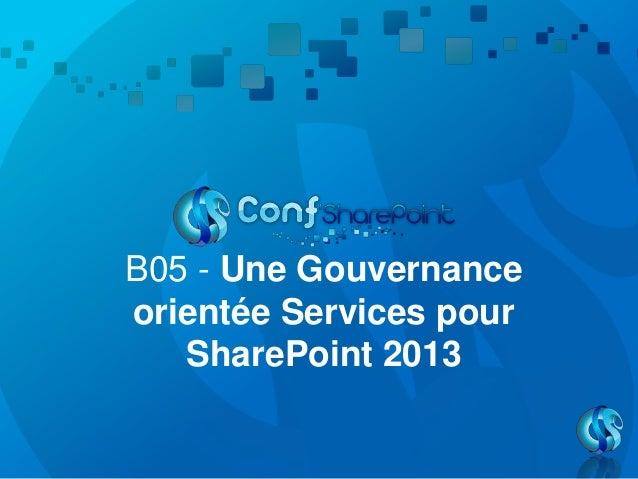 B05 - Une Gouvernanceorientée Services pourSharePoint 2013
