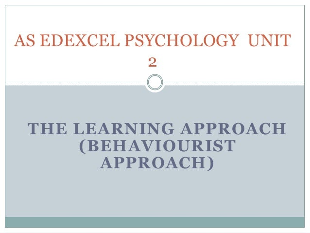 THE LEARNING APPROACH(BEHAVIOURISTAPPROACH)AS EDEXCEL PSYCHOLOGY UNIT2