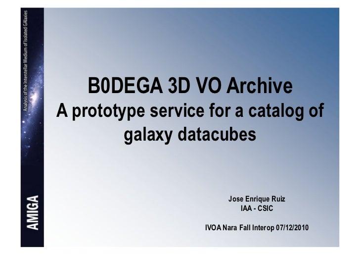 B0DEGA 3D VO ArchiveA prototype service for a catalog of         galaxy datacubes                           Jose Enrique R...