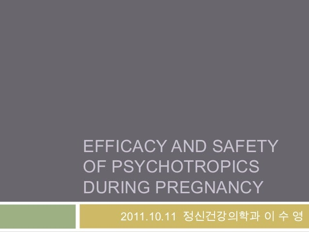 EFFICACY AND SAFETY OF PSYCHOTROPICS DURING PREGNANCY 2011.10.11 정신건강의학과 이 수 영