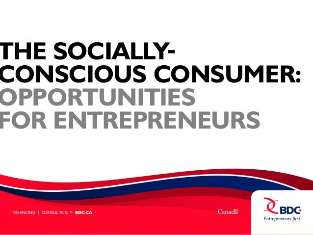 THE SOCIALLYCONSCIOUS CONSUMER: OPPORTUNITIES FOR ENTREPRENEURS  FINANCING | CONSULTING > BDC.CA