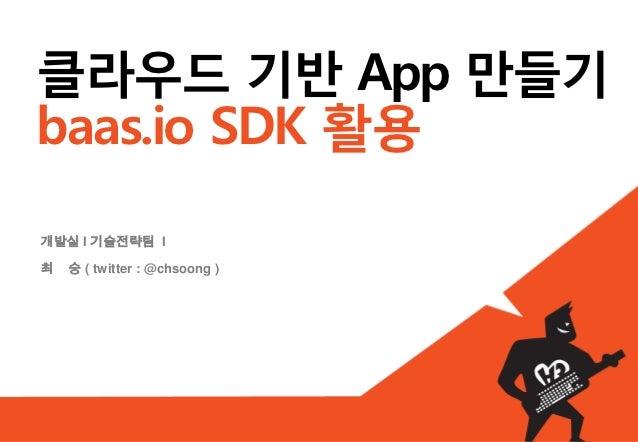 클라우드 기반 App 만들기baas.io SDK 활용개발실 I 기술전략팀 I최   숭 ( twitter : @chsoong )