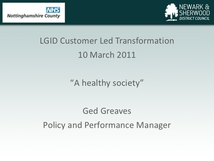 "LGID Customer Led Transformation 10 March 2011 "" A healthy society"" Ged Greaves Policy and Performance Manager"