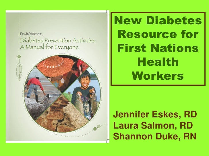 New Diabetes Resource for First Nations    Health    Workers   Jennifer Eskes, RD Laura Salmon, RD Shannon Duke, RN