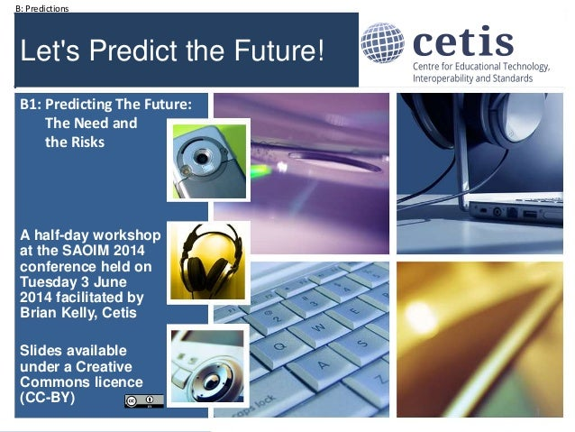 B: Predictions #soaim14 Let's Predict the Future! A half-day workshop at the SAOIM 2014 conference held on Tuesday 3 June ...