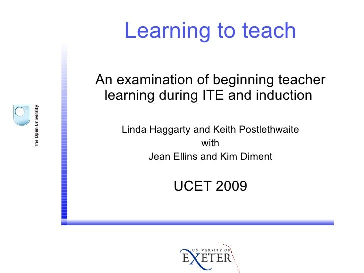 Learning to teach An examination of beginning teacher learning during ITE and induction  Linda Haggarty and Keith Postleth...