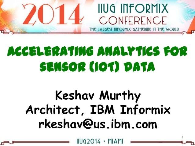 Accelerating Analytics for sensor (IoT) data Keshav Murthy Architect, IBM Informix rkeshav@us.ibm.com 1
