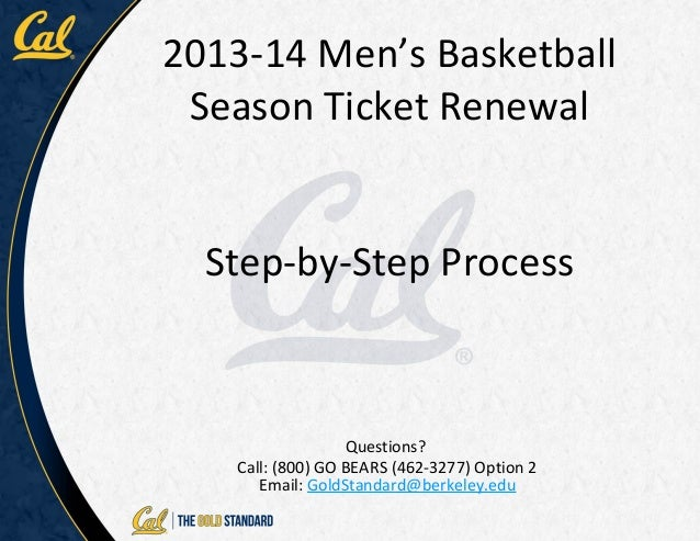 2013-14 Men's Basketball Season Ticket Renewal  Step-by-Step Process                  Questions?   Call: (800) GO BEARS (4...