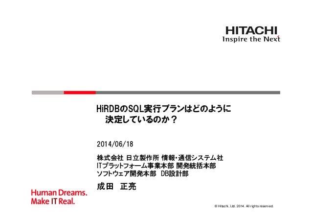 HiRDBのSQL実行プランはどのようにHiRDBのSQL実行プランはどのように 決定しているのか? 株式会社 日立製作所 情報・通信システム社 2014/06/18 株式会社 製作所 情報 通信 テ 社 ITプラットフォーム事業本部 開発統括...