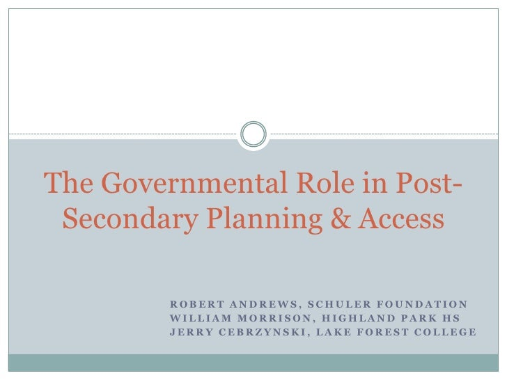 The Governmental Role in Post- Secondary Planning & Access         ROBERT ANDREWS, SCHULER FOUNDATION         WILLIAM MORR...