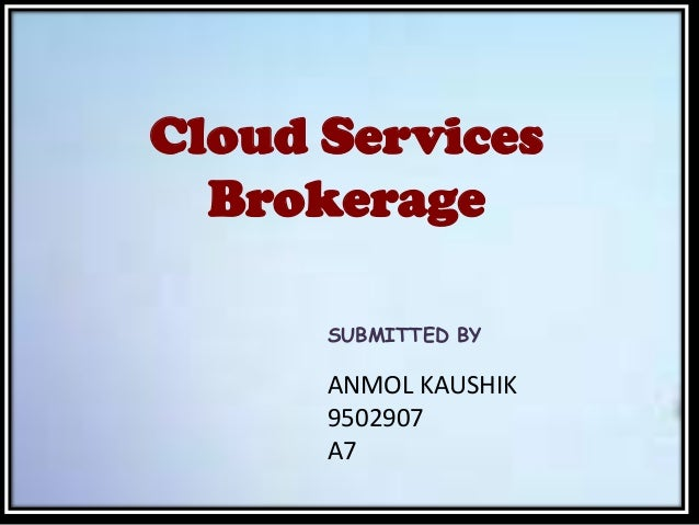 Cloud Services Brokerage SUBMITTED BY ANMOL KAUSHIK 9502907 A7
