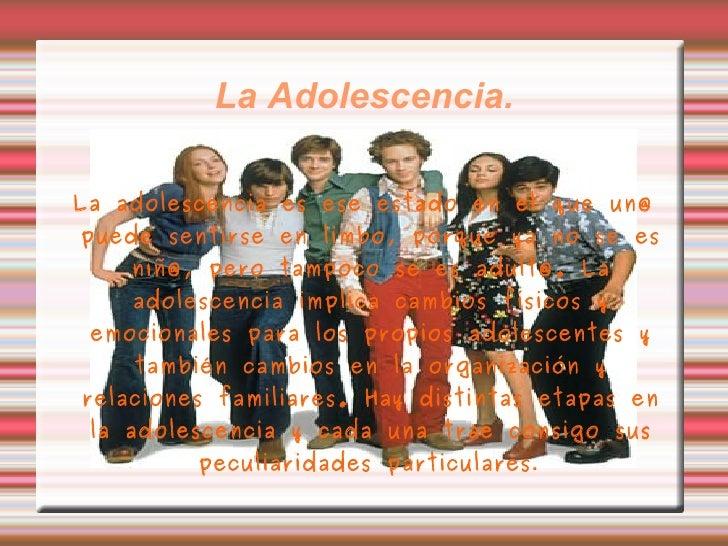 La Adolescencia. La adolescencia es ese estado en el que un@ puede sentirse en limbo, porque ya no se es niñ@, pero tampoc...