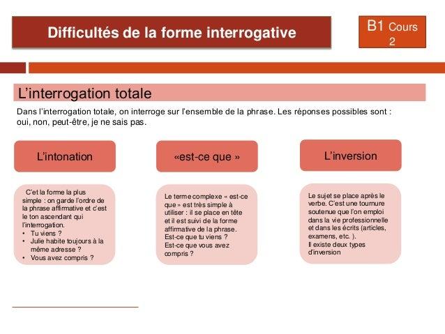 Difficultés de la forme interrogative B1 Cours 2 L'interrogation totale Dans l'interrogation totale, on interroge sur l'en...