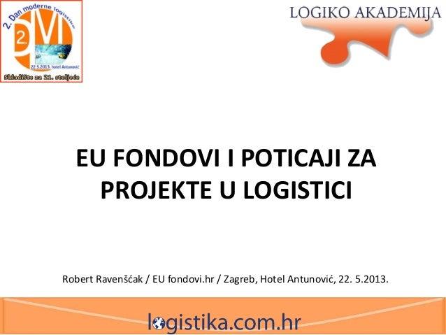 EU FONDOVI I POTICAJI ZA PROJEKTE U LOGISTICI Robert Ravenšćak / EU fondovi.hr / Zagreb, Hotel Antunović, 22. 5.2013.