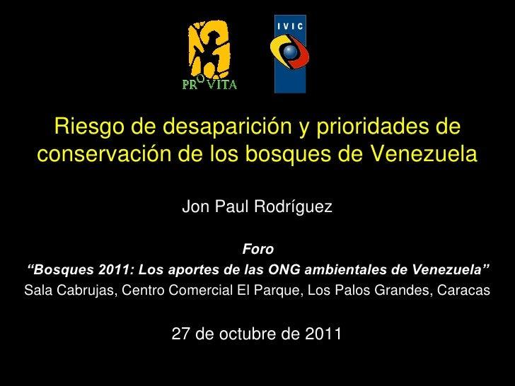 Riesgo de desaparición y prioridades de conservación de los bosques de Venezuela                       Jon Paul Rodríguez ...