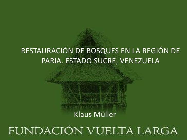 RESTAURACIÓN DE BOSQUES EN LA REGIÓN DE     PARIA. ESTADO SUCRE, VENEZUELA            Klaus Müller